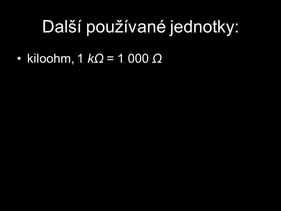 Další používané jednotky: kiloohm, 1 kΩ = 1 000 Ω