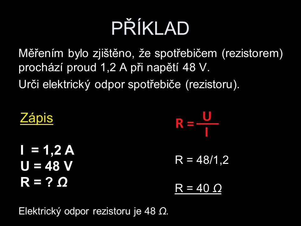 PŘÍKLAD Měřením bylo zjištěno, že spotřebičem (rezistorem) prochází proud 1,2 A při napětí 48 V. Urči elektrický odpor spotřebiče (rezistoru). R = 48/