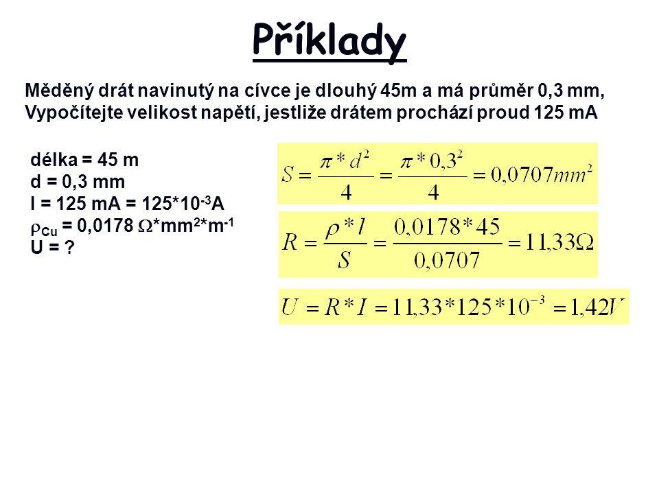 Měděný drát navinutý na cívce je dlouhý 45m a má průměr 0,3 mm, Vypočítejte velikost napětí, jestliže drátem prochází proud 125 mA Příklady délka = 45 m d = 0,3 mm I = 125 mA = 125*10 -3 A  Cu = 0,0178  *mm 2 *m -1 U =