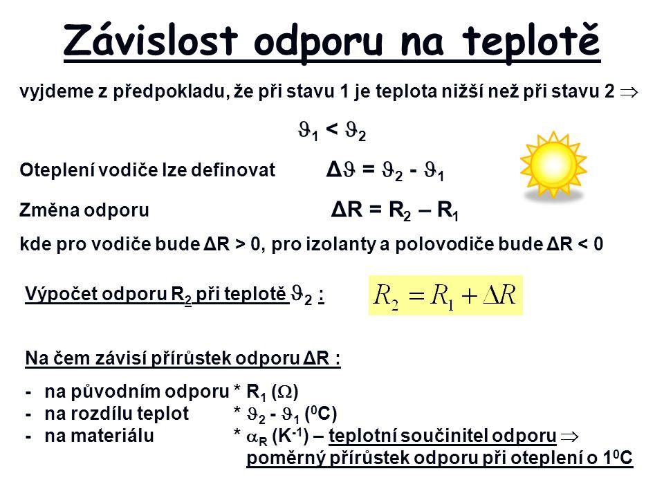 vyjdeme z předpokladu, že při stavu 1 je teplota nižší než při stavu 2  1 < 2 Oteplení vodiče lze definovat Δ = 2 - 1 Změna odporu ΔR = R 2 – R 1 kde pro vodiče bude ΔR > 0, pro izolanty a polovodiče bude ΔR < 0 Závislost odporu na teplotě Výpočet odporu R 2 při teplotě 2 : Na čem závisí přírůstek odporu ΔR : -na původním odporu *R 1 (  ) -na rozdílu teplot * 2 - 1 ( 0 C) -na materiálu*  R (K -1 ) – teplotní součinitel odporu  poměrný přírůstek odporu při oteplení o 1 0 C