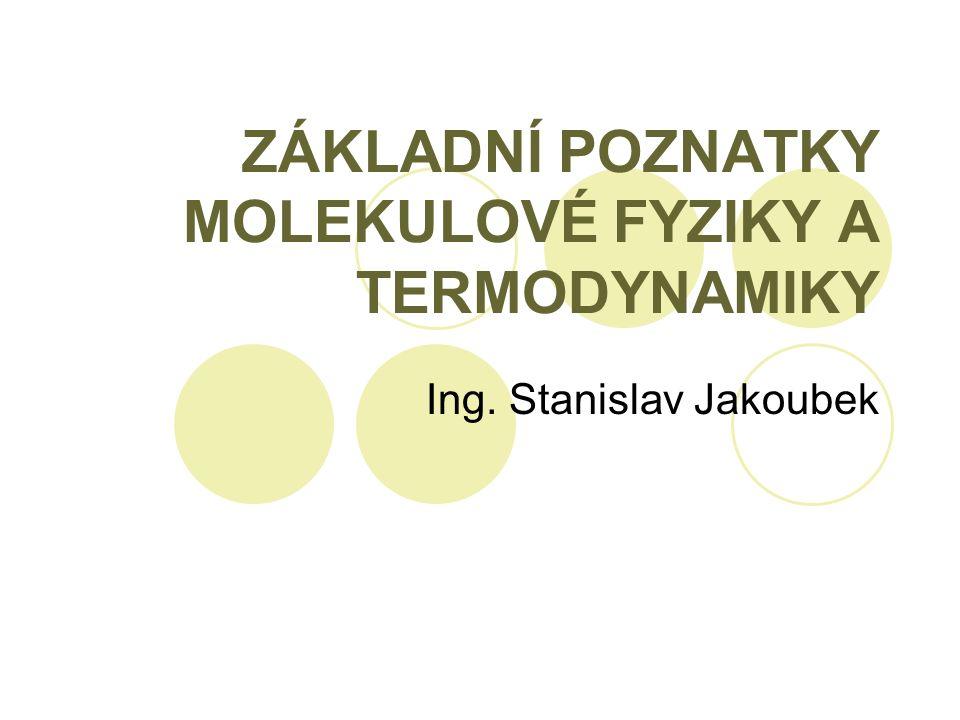 ZÁKLADNÍ POZNATKY MOLEKULOVÉ FYZIKY A TERMODYNAMIKY Ing. Stanislav Jakoubek