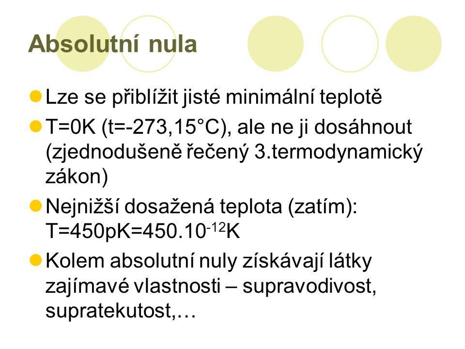 Absolutní nula Lze se přiblížit jisté minimální teplotě T=0K (t=-273,15°C), ale ne ji dosáhnout (zjednodušeně řečený 3.termodynamický zákon) Nejnižší dosažená teplota (zatím): T=450pK=450.10 -12 K Kolem absolutní nuly získávají látky zajímavé vlastnosti – supravodivost, supratekutost,…