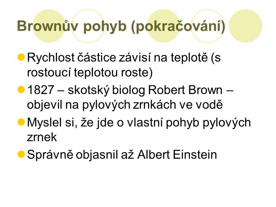Brownův pohyb (pokračování) Rychlost částice závisí na teplotě (s rostoucí teplotou roste) 1827 – skotský biolog Robert Brown – objevil na pylových zrnkách ve vodě Myslel si, že jde o vlastní pohyb pylových zrnek Správně objasnil až Albert Einstein