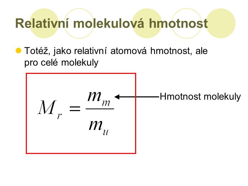 Relativní molekulová hmotnost Totéž, jako relativní atomová hmotnost, ale pro celé molekuly Hmotnost molekuly