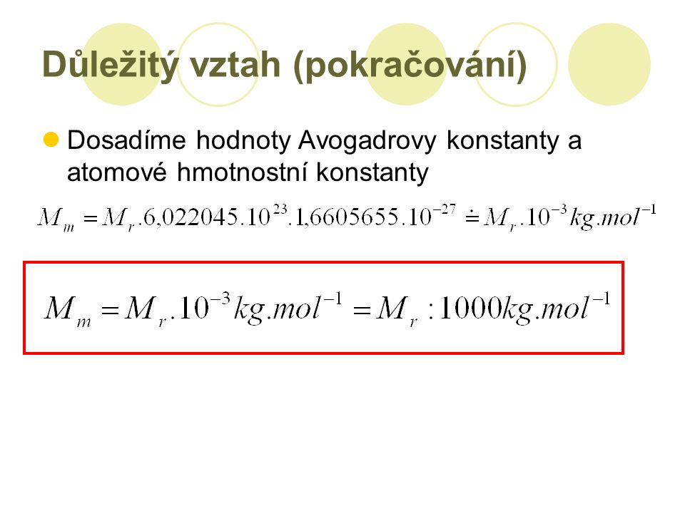 Důležitý vztah (pokračování) Dosadíme hodnoty Avogadrovy konstanty a atomové hmotnostní konstanty