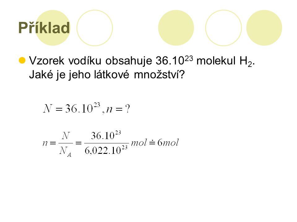 Příklad Vzorek vodíku obsahuje 36.10 23 molekul H 2. Jaké je jeho látkové množství