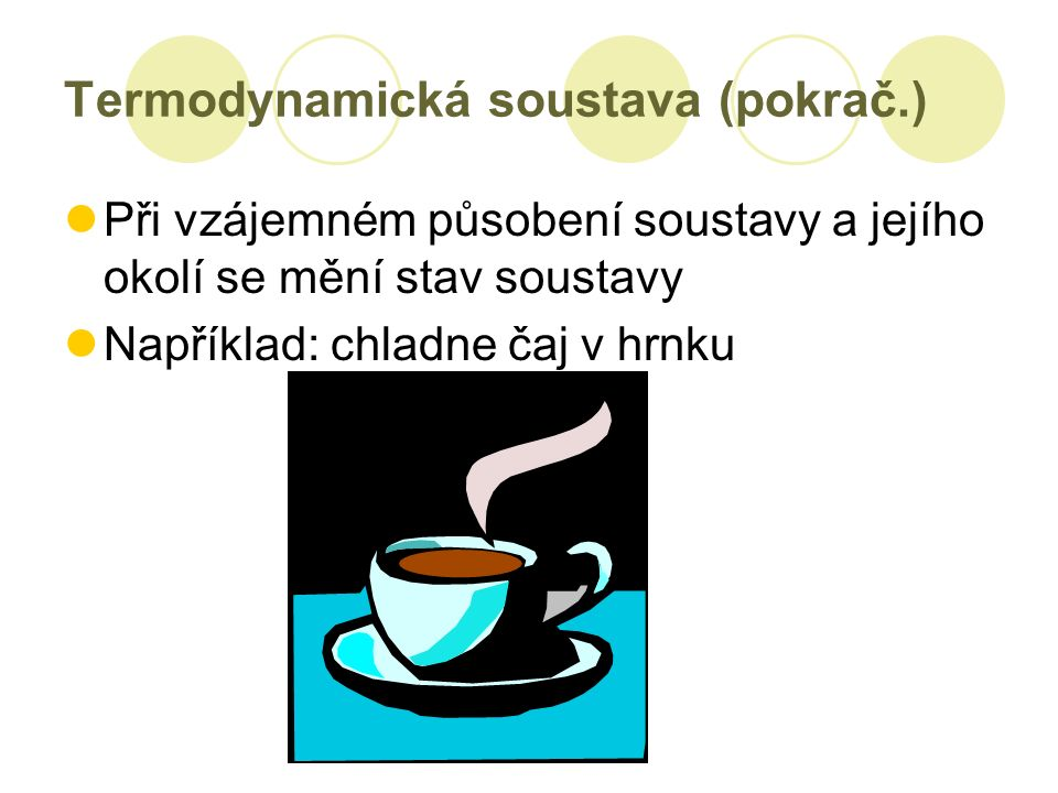 Termodynamická soustava (pokrač.) Při vzájemném působení soustavy a jejího okolí se mění stav soustavy Například: chladne čaj v hrnku