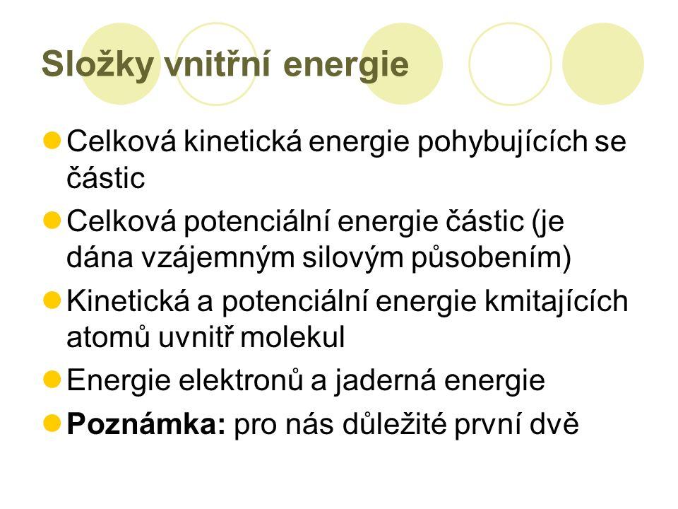 Složky vnitřní energie Celková kinetická energie pohybujících se částic Celková potenciální energie částic (je dána vzájemným silovým působením) Kinetická a potenciální energie kmitajících atomů uvnitř molekul Energie elektronů a jaderná energie Poznámka: pro nás důležité první dvě