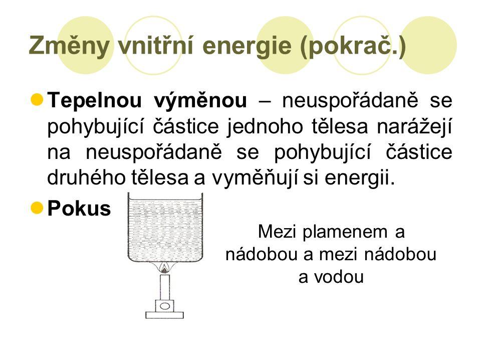 Změny vnitřní energie (pokrač.) Tepelnou výměnou – neuspořádaně se pohybující částice jednoho tělesa narážejí na neuspořádaně se pohybující částice druhého tělesa a vyměňují si energii.