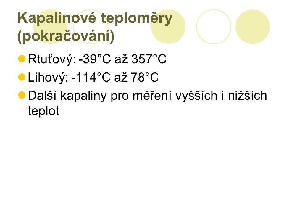 Kapalinové teploměry (pokračování) Rtuťový: -39°C až 357°C Lihový: -114°C až 78°C Další kapaliny pro měření vyšších i nižších teplot