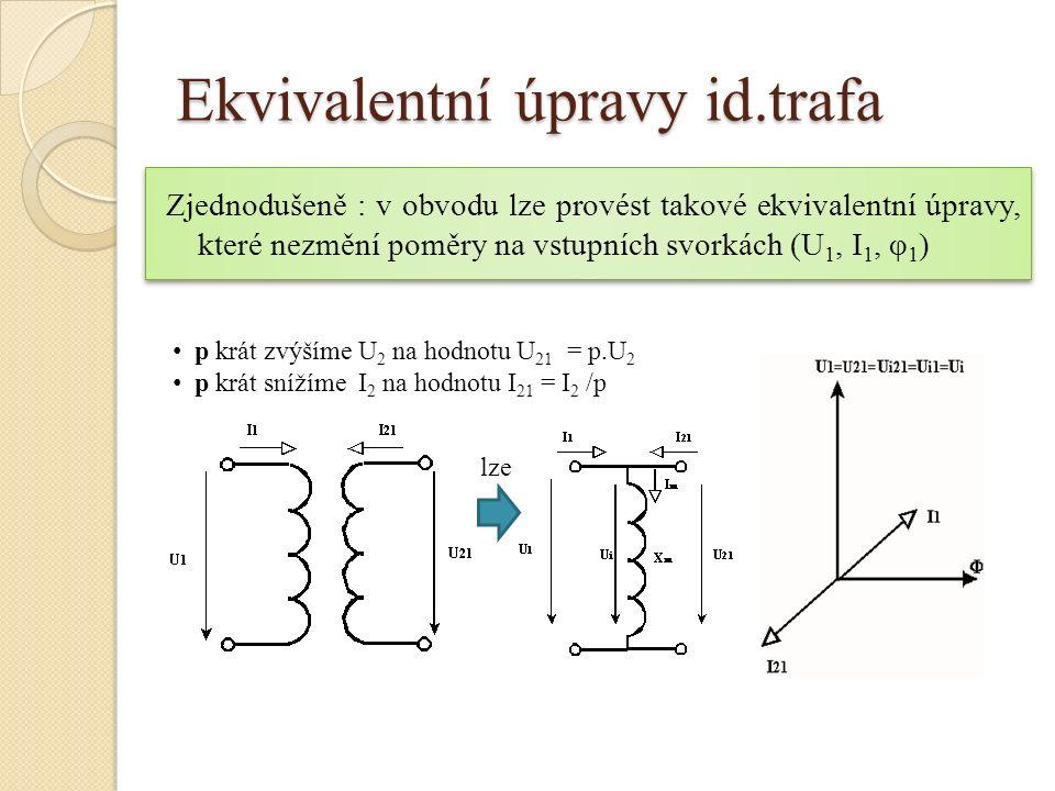 Ekvivalentní úpravy id.trafa Zjednodušeně : v obvodu lze provést takové ekvivalentní úpravy, které nezmění poměry na vstupních svorkách (U 1, I 1, φ 1