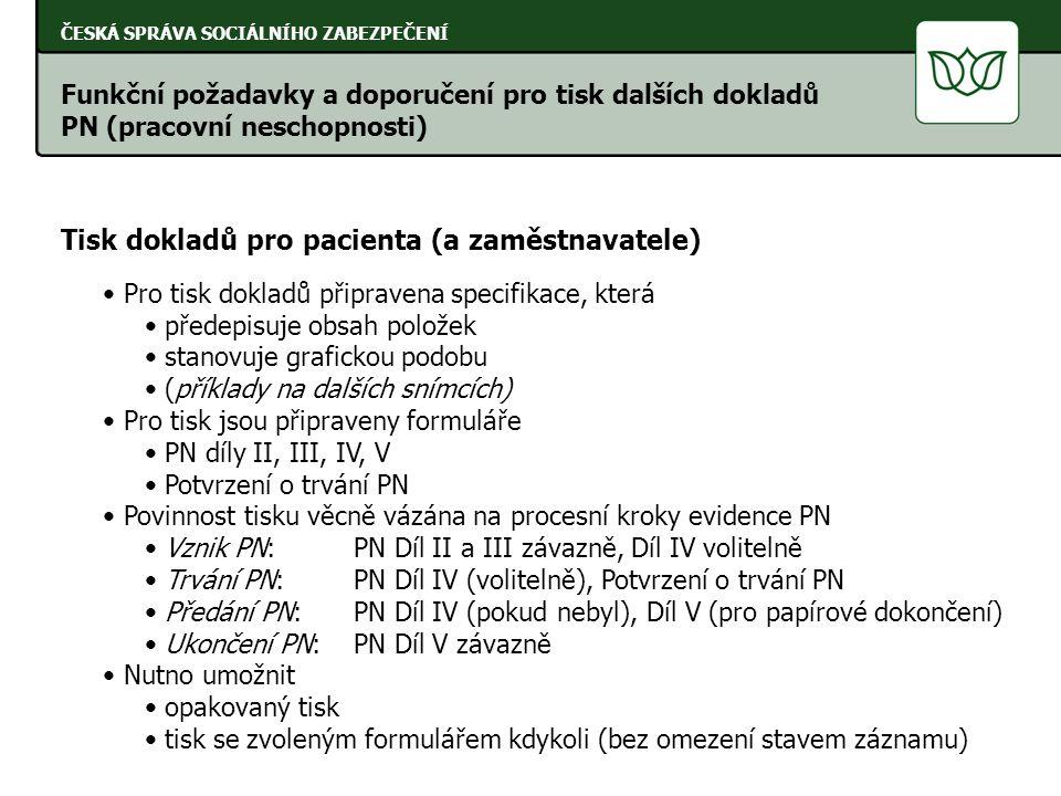 ČESKÁ SPRÁVA SOCIÁLNÍHO ZABEZPEČENÍ Tisk dokladů pro pacienta (a zaměstnavatele) Pro tisk dokladů připravena specifikace, která předepisuje obsah položek stanovuje grafickou podobu (příklady na dalších snímcích) Pro tisk jsou připraveny formuláře PN díly II, III, IV, V Potvrzení o trvání PN Povinnost tisku věcně vázána na procesní kroky evidence PN Vznik PN:PN Díl II a III závazně, Díl IV volitelně Trvání PN:PN Díl IV (volitelně), Potvrzení o trvání PN Předání PN:PN Díl IV (pokud nebyl), Díl V (pro papírové dokončení) Ukončení PN:PN Díl V závazně Nutno umožnit opakovaný tisk tisk se zvoleným formulářem kdykoli (bez omezení stavem záznamu) Funkční požadavky a doporučení pro tisk dalších dokladů PN (pracovní neschopnosti)