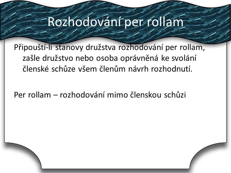 Rozhodování per rollam Připouští-li stanovy družstva rozhodování per rollam, zašle družstvo nebo osoba oprávněná ke svolání členské schůze všem členům návrh rozhodnutí.