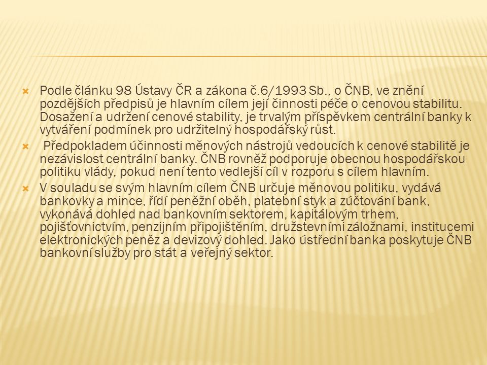  Podle článku 98 Ústavy ČR a zákona č.6/1993 Sb., o ČNB, ve znění pozdějších předpisů je hlavním cílem její činnosti péče o cenovou stabilitu.