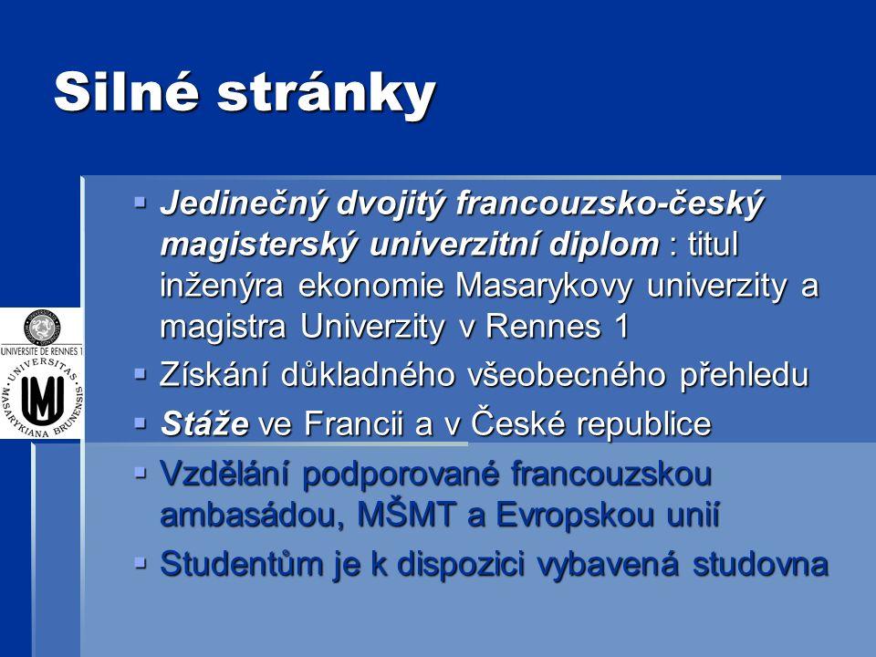 Silné stránky  Jedinečný dvojitý francouzsko-český magisterský univerzitní diplom : titul inženýra ekonomie Masarykovy univerzity a magistra Univerzity v Rennes 1  Získání důkladného všeobecného přehledu  Stáže ve Francii a v České republice  Vzdělání podporované francouzskou ambasádou, MŠMT a Evropskou unií  Studentům je k dispozici vybavená studovna