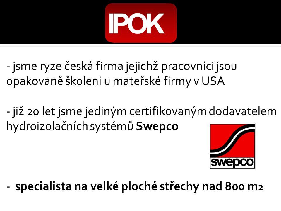- jsme ryze česká firma jejichž pracovníci jsou opakovaně školeni u mateřské firmy v USA - již 20 let jsme jediným certifikovaným dodavatelem hydroizolačních systémů Swepco - specialista na velké ploché střechy nad 800 m 2