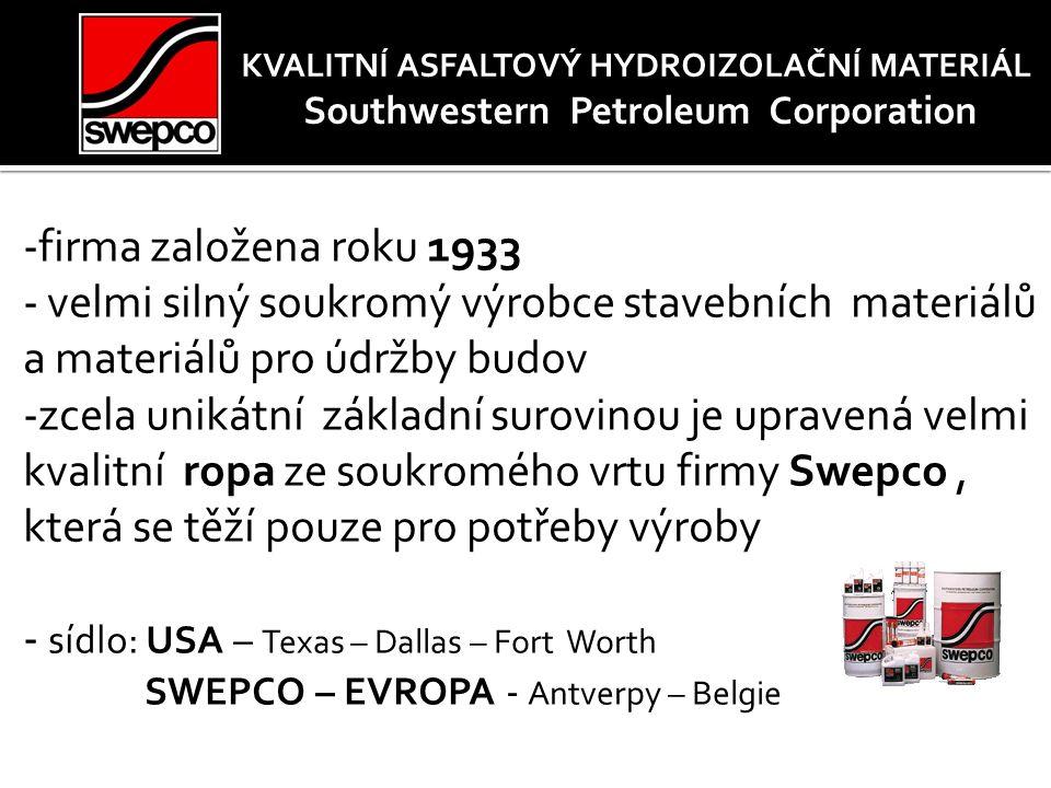 KVALITNÍ ASFALTOVÝ HYDROIZOLAČNÍ MATERIÁL Southwestern Petroleum Corporation -firma založena roku 1933 - velmi silný soukromý výrobce stavebních materiálů a materiálů pro údržby budov -zcela unikátní základní surovinou je upravená velmi kvalitní ropa ze soukromého vrtu firmy Swepco, která se těží pouze pro potřeby výroby - sídlo: USA – Texas – Dallas – Fort Worth SWEPCO – EVROPA - Antverpy – Belgie