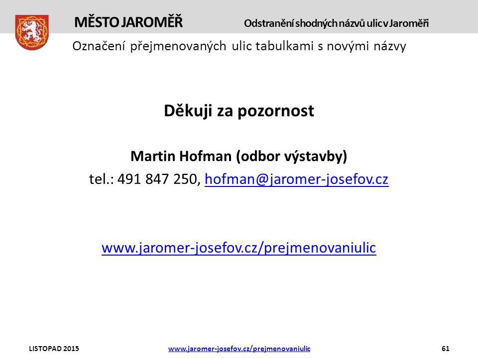 Označení přejmenovaných ulic tabulkami s novými názvy Děkuji za pozornost Martin Hofman (odbor výstavby) tel.: 491 847 250, hofman@jaromer-josefov.czhofman@jaromer-josefov.cz www.jaromer-josefov.cz/prejmenovaniulic LISTOPAD 2015www.jaromer-josefov.cz/prejmenovaniulic61 MĚSTO JAROMĚŘ Odstranění shodných názvů ulic v Jaroměři