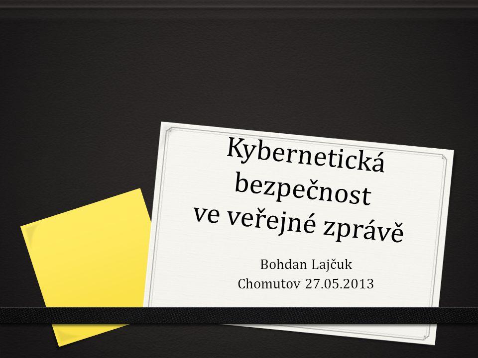 Kybernetická bezpečnost ve veřejné zprávě Bohdan Lajčuk Chomutov 27.05.2013