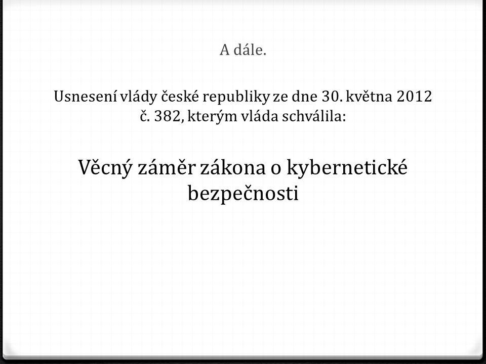 A dále. Usnesení vlády české republiky ze dne 30. května 2012 č. 382, kterým vláda schválila: Věcný záměr zákona o kybernetické bezpečnosti