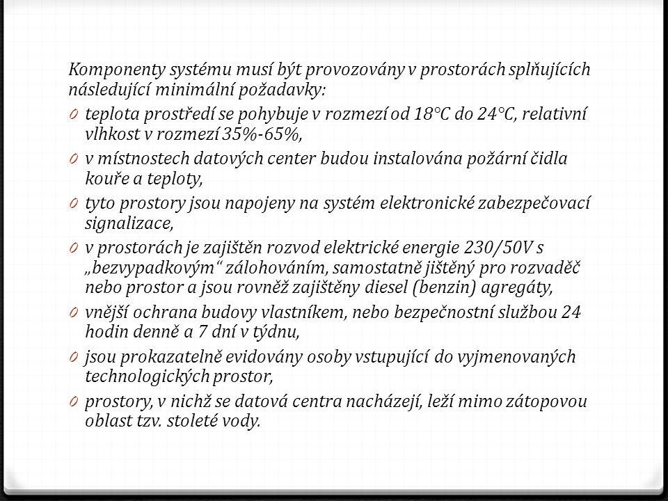 """Komponenty systému musí být provozovány v prostorách splňujících následující minimální požadavky: 0 teplota prostředí se pohybuje v rozmezí od 18°C do 24°C, relativní vlhkost v rozmezí 35%-65%, 0 v místnostech datových center budou instalována požární čidla kouře a teploty, 0 tyto prostory jsou napojeny na systém elektronické zabezpečovací signalizace, 0 v prostorách je zajištěn rozvod elektrické energie 230/50V s """"bezvypadkovým zálohováním, samostatně jištěný pro rozvaděč nebo prostor a jsou rovněž zajištěny diesel (benzin) agregáty, 0 vnější ochrana budovy vlastníkem, nebo bezpečnostní službou 24 hodin denně a 7 dní v týdnu, 0 jsou prokazatelně evidovány osoby vstupující do vyjmenovaných technologických prostor, 0 prostory, v nichž se datová centra nacházejí, leží mimo zátopovou oblast tzv."""