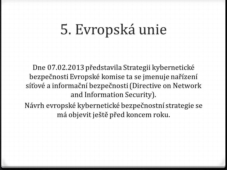 5. Evropská unie Dne 07.02.2013 představila Strategii kybernetické bezpečnosti Evropské komise ta se jmenuje nařízení síťové a informační bezpečnosti