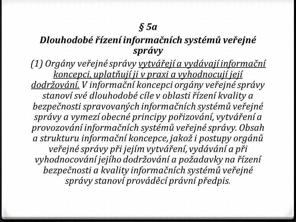 § 5a Dlouhodobé řízení informačních systémů veřejné správy (1) Orgány veřejné správy vytvářejí a vydávají informační koncepci, uplatňují ji v praxi a vyhodnocují její dodržování.