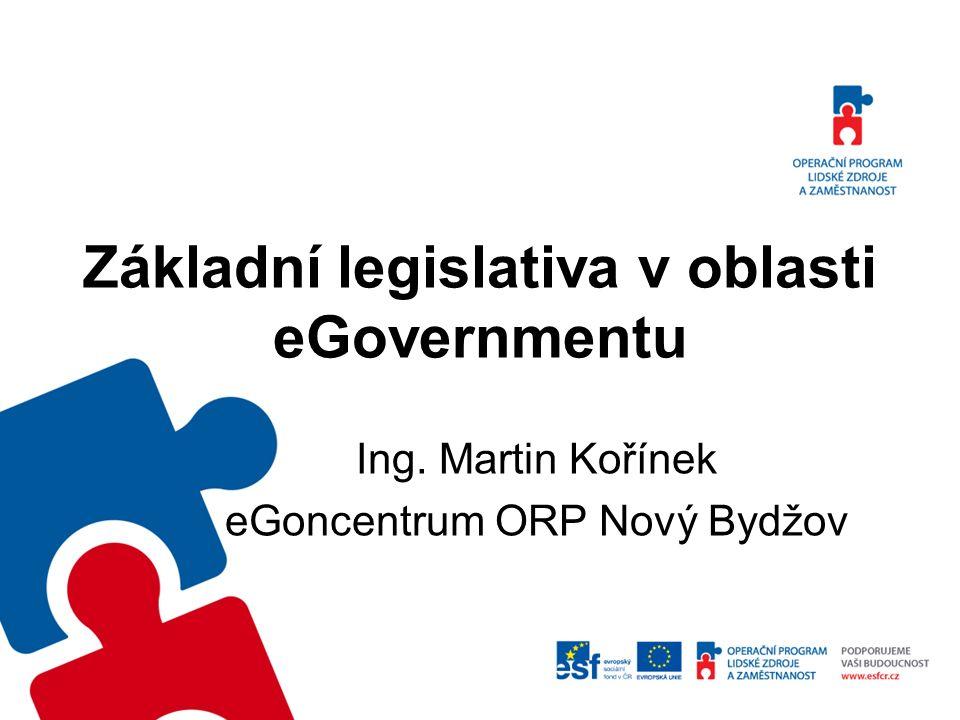 Základní legislativa v oblasti eGovernmentu Ing. Martin Kořínek eGoncentrum ORP Nový Bydžov