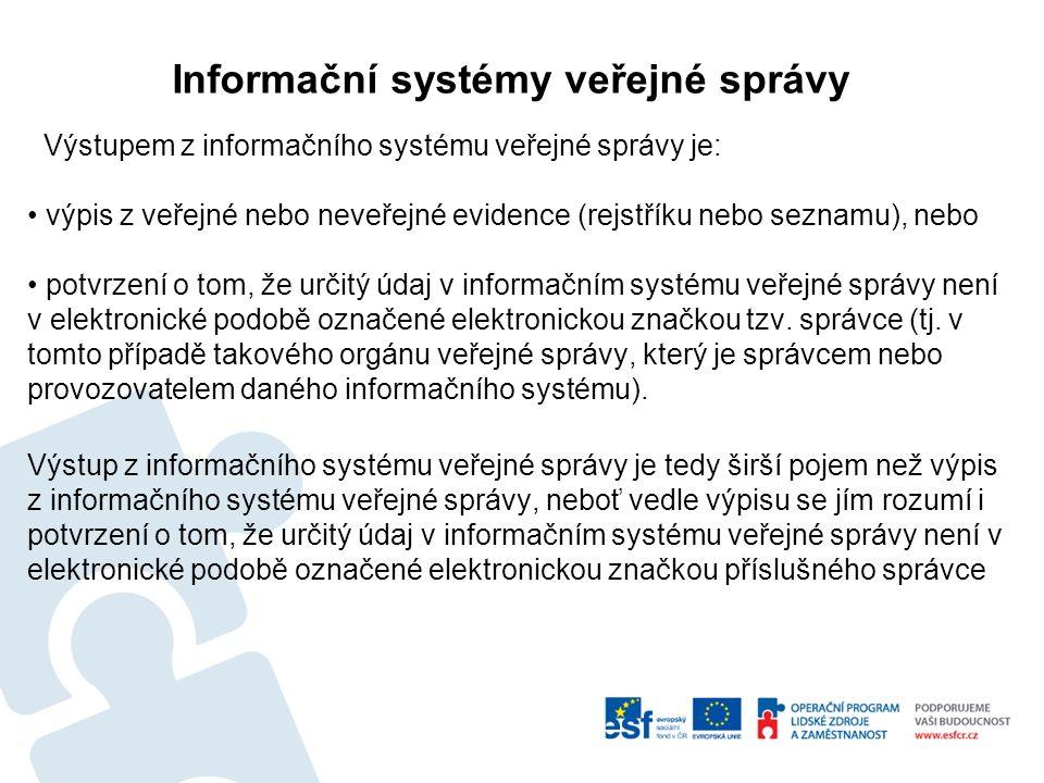Informační systémy veřejné správy Výstupem z informačního systému veřejné správy je: výpis z veřejné nebo neveřejné evidence (rejstříku nebo seznamu), nebo potvrzení o tom, že určitý údaj v informačním systému veřejné správy není v elektronické podobě označené elektronickou značkou tzv.