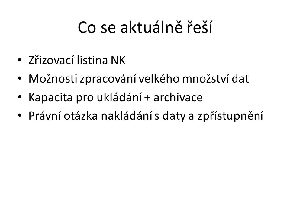 Co se aktuálně řeší Zřizovací listina NK Možnosti zpracování velkého množství dat Kapacita pro ukládání + archivace Právní otázka nakládání s daty a zpřístupnění