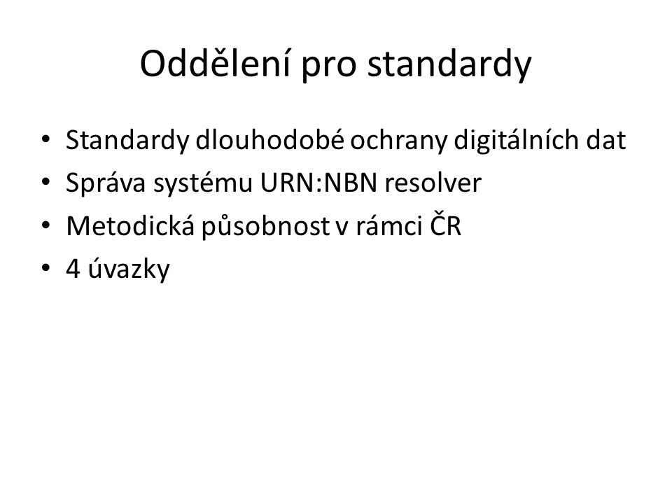 Oddělení pro standardy Standardy dlouhodobé ochrany digitálních dat Správa systému URN:NBN resolver Metodická působnost v rámci ČR 4 úvazky