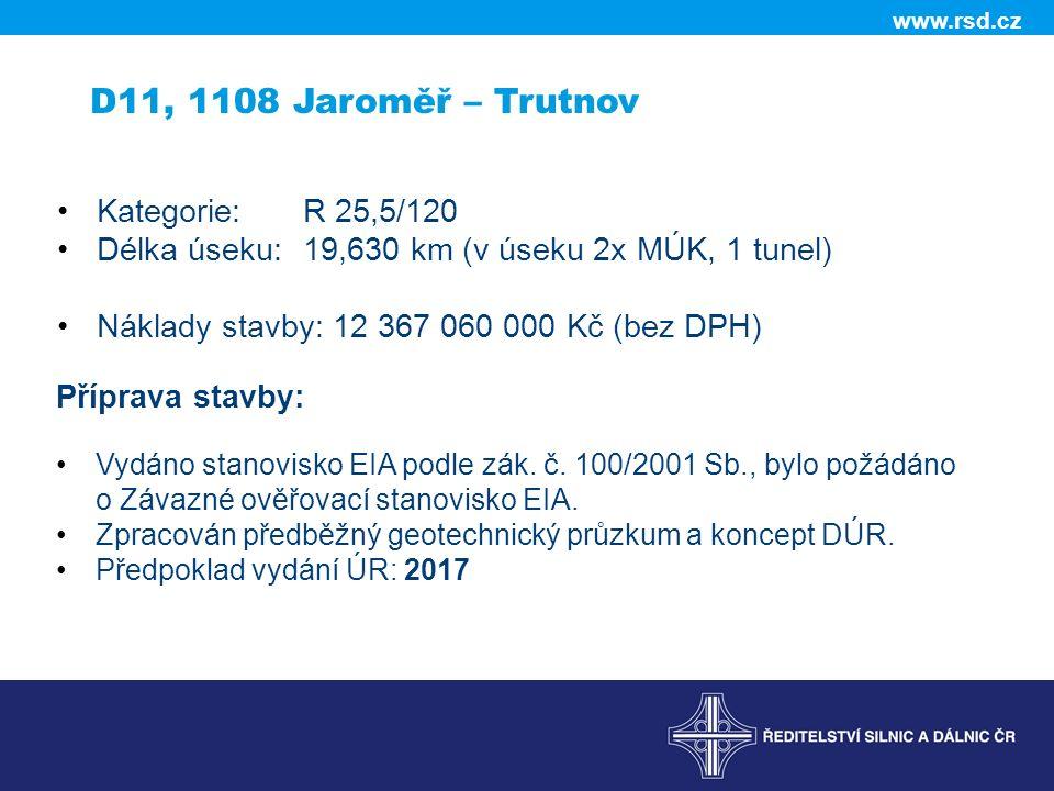 www.rsd.cz D11, 1108 Jaroměř – Trutnov Kategorie:R 25,5/120 Délka úseku: 19,630 km (v úseku 2x MÚK, 1 tunel) Náklady stavby: 12 367 060 000 Kč (bez DPH) Příprava stavby: Vydáno stanovisko EIA podle zák.
