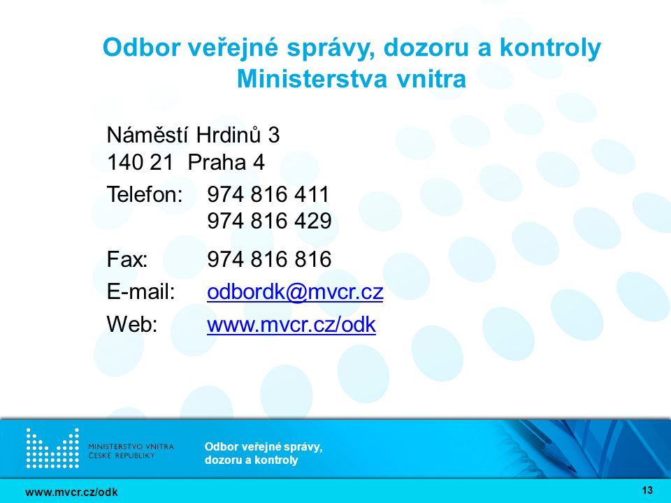 www.mvcr.cz/odk Odbor veřejné správy, dozoru a kontroly 13 Odbor veřejné správy, dozoru a kontroly Ministerstva vnitra Náměstí Hrdinů 3 140 21 Praha 4 Telefon: 974 816 411 974 816 429 Fax: 974 816 816 E-mail: odbordk@mvcr.czodbordk@mvcr.cz Web: www.mvcr.cz/odkwww.mvcr.cz/odk
