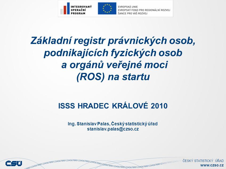 ČESKÝ STATISTICKÝ ÚŘAD www.czso.cz Základní registr právnických osob, podnikajících fyzických osob a orgánů veřejné moci (ROS) na startu ISSS HRADEC KRÁLOVÉ 2010 Ing.