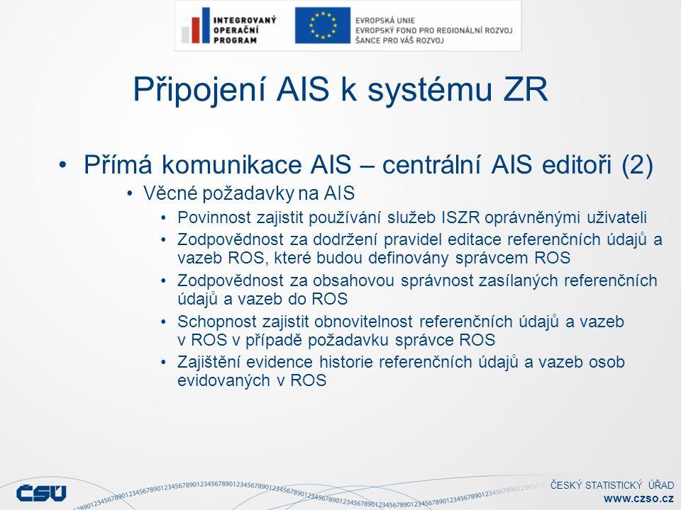 ČESKÝ STATISTICKÝ ÚŘAD www.czso.cz Připojení AIS k systému ZR Přímá komunikace AIS – centrální AIS editoři (2) Věcné požadavky na AIS Povinnost zajistit používání služeb ISZR oprávněnými uživateli Zodpovědnost za dodržení pravidel editace referenčních údajů a vazeb ROS, které budou definovány správcem ROS Zodpovědnost za obsahovou správnost zasílaných referenčních údajů a vazeb do ROS Schopnost zajistit obnovitelnost referenčních údajů a vazeb v ROS v případě požadavku správce ROS Zajištění evidence historie referenčních údajů a vazeb osob evidovaných v ROS