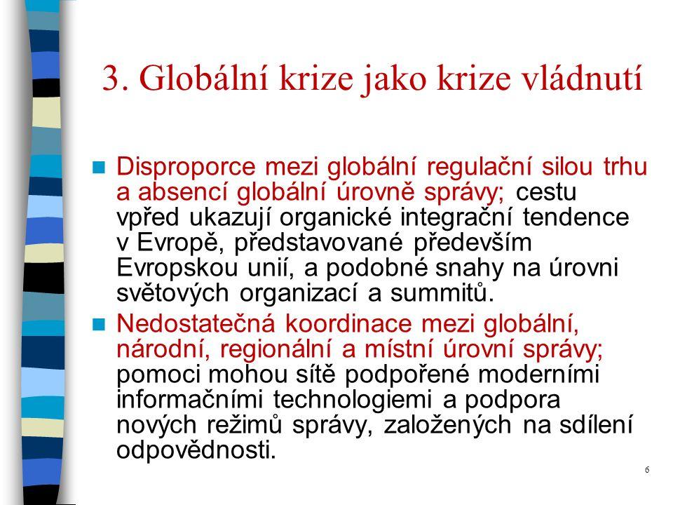 6 3. Globální krize jako krize vládnutí Disproporce mezi globální regulační silou trhu a absencí globální úrovně správy; cestu vpřed ukazují organické