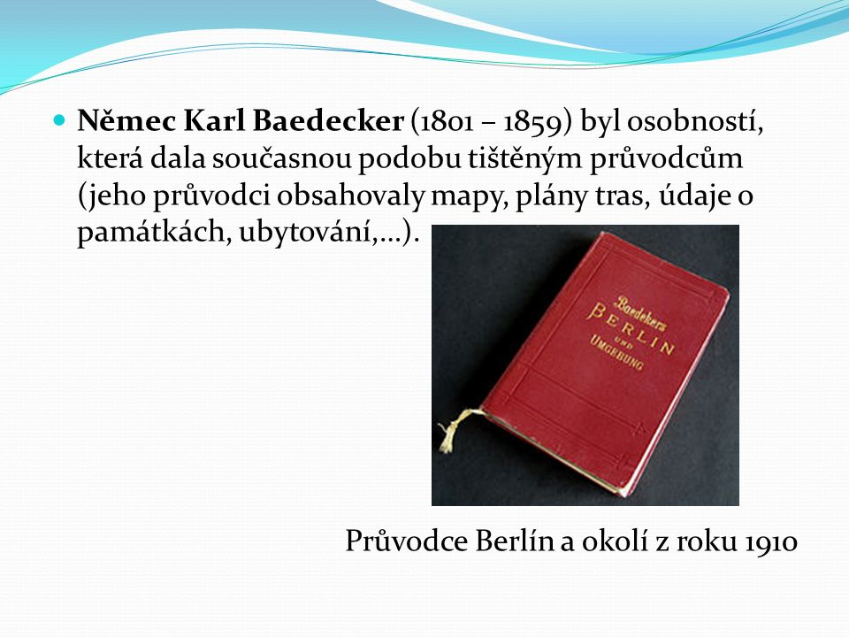 Němec Karl Baedecker (1801 – 1859) byl osobností, která dala současnou podobu tištěným průvodcům (jeho průvodci obsahovaly mapy, plány tras, údaje o památkách, ubytování,…).