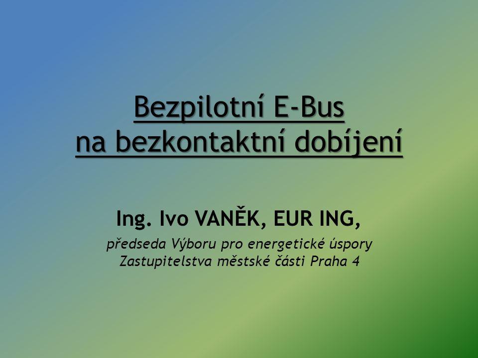 Bezpilotní E-Bus na bezkontaktní dobíjení Ing. Ivo VANĚK, EUR ING, předseda Výboru pro energetické úspory Zastupitelstva městské části Praha 4