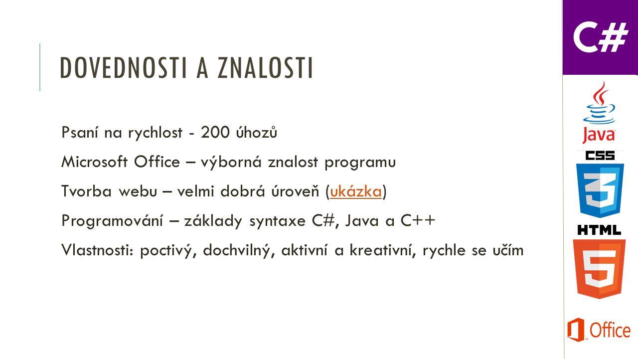 DOVEDNOSTI A ZNALOSTI Psaní na rychlost - 200 úhozů Microsoft Office – výborná znalost programu Tvorba webu – velmi dobrá úroveň (ukázka)ukázka Programování – základy syntaxe C#, Java a C++ Vlastnosti: poctivý, dochvilný, aktivní a kreativní, rychle se učím