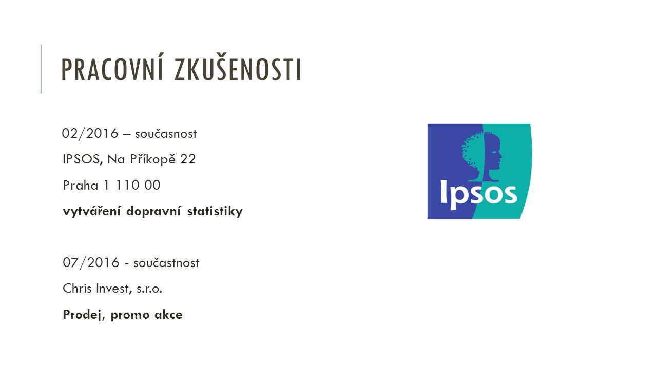 PRACOVNÍ ZKUŠENOSTI 02/2016 – současnost IPSOS, Na Příkopě 22 Praha 1 110 00 vytváření dopravní statistiky 07/2016 - součastnost Chris Invest, s.r.o.