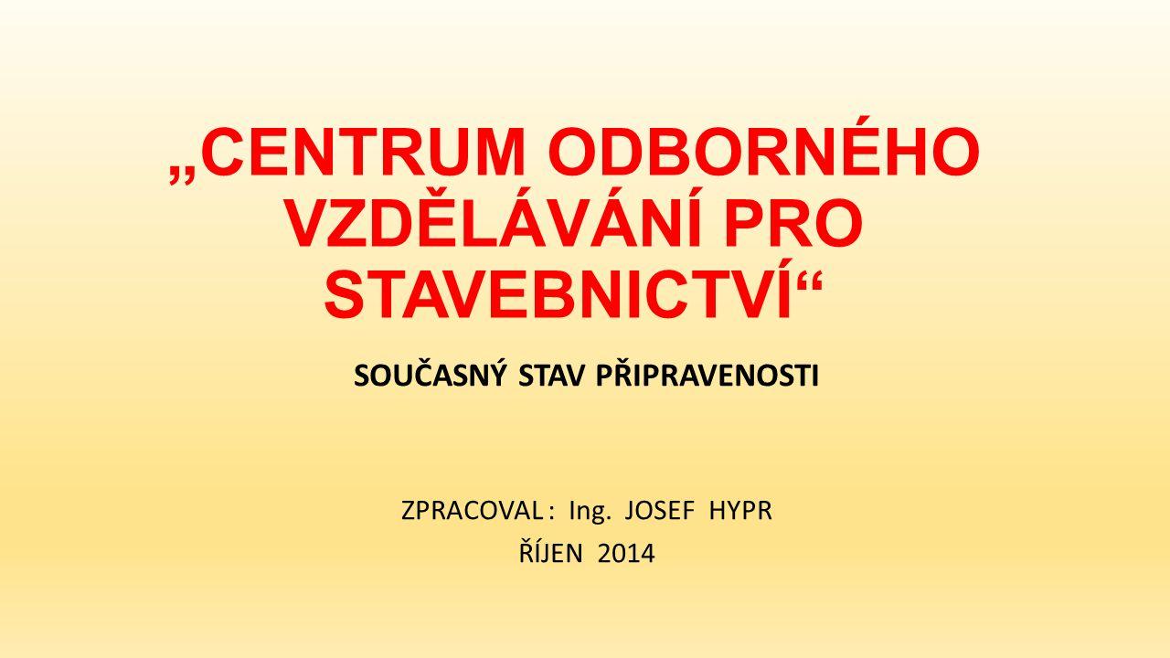 """""""CENTRUM ODBORNÉHO VZDĚLÁVÁNÍ PRO STAVEBNICTVÍ SOUČASNÝ STAV PŘIPRAVENOSTI ZPRACOVAL : Ing."""