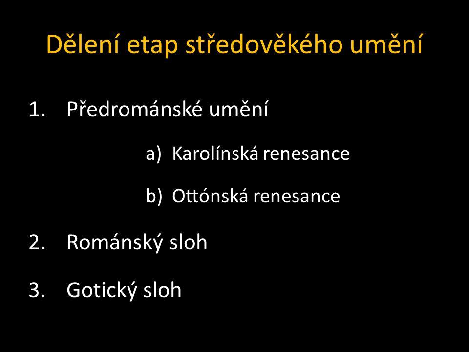 Dělení etap středověkého umění 1.Předrománské umění a)Karolínská renesance b)Ottónská renesance 2.Románský sloh 3.Gotický sloh
