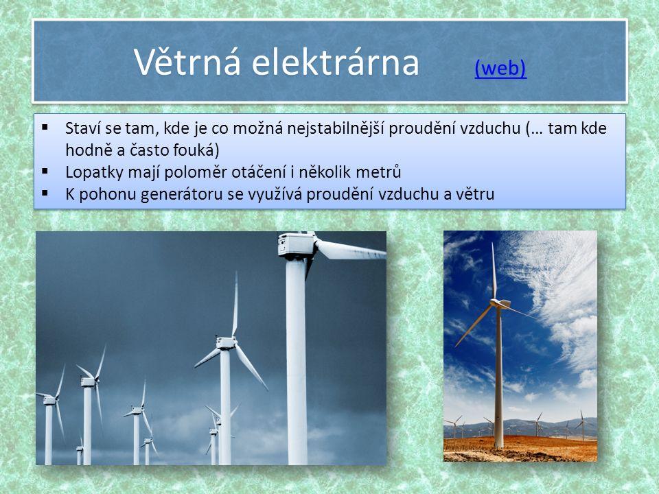 Větrná elektrárna (web) (web) Větrná elektrárna (web) (web)  Staví se tam, kde je co možná nejstabilnější proudění vzduchu (… tam kde hodně a často fouká)  Lopatky mají poloměr otáčení i několik metrů  K pohonu generátoru se využívá proudění vzduchu a větru  Staví se tam, kde je co možná nejstabilnější proudění vzduchu (… tam kde hodně a často fouká)  Lopatky mají poloměr otáčení i několik metrů  K pohonu generátoru se využívá proudění vzduchu a větru