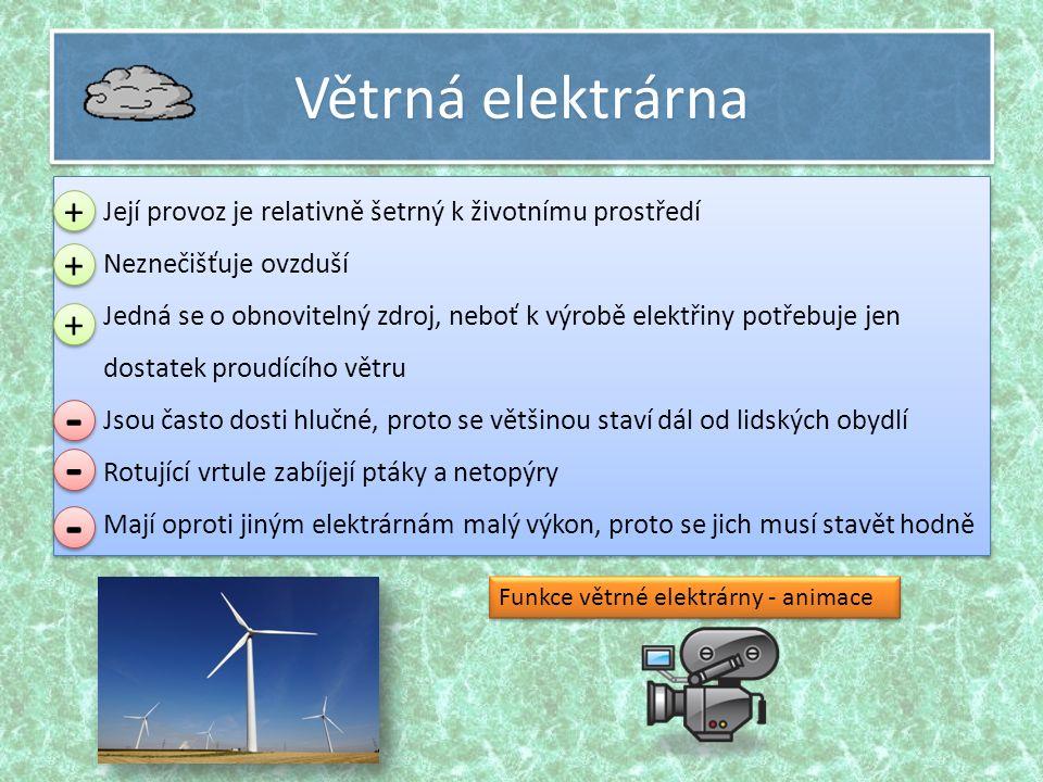 Větrná elektrárna  Její provoz je relativně šetrný k životnímu prostředí  Neznečišťuje ovzduší  Jedná se o obnovitelný zdroj, neboť k výrobě elektřiny potřebuje jen dostatek proudícího větru  Jsou často dosti hlučné, proto se většinou staví dál od lidských obydlí  Rotující vrtule zabíjejí ptáky a netopýry  Mají oproti jiným elektrárnám malý výkon, proto se jich musí stavět hodně  Její provoz je relativně šetrný k životnímu prostředí  Neznečišťuje ovzduší  Jedná se o obnovitelný zdroj, neboť k výrobě elektřiny potřebuje jen dostatek proudícího větru  Jsou často dosti hlučné, proto se většinou staví dál od lidských obydlí  Rotující vrtule zabíjejí ptáky a netopýry  Mají oproti jiným elektrárnám malý výkon, proto se jich musí stavět hodně + + + + + + - - - - - - Funkce větrné elektrárny - animace