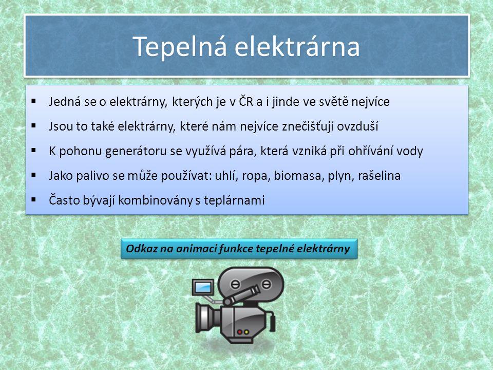 Tepelná elektrárna  Jedná se o elektrárny, kterých je v ČR a i jinde ve světě nejvíce  Jsou to také elektrárny, které nám nejvíce znečišťují ovzduší  K pohonu generátoru se využívá pára, která vzniká při ohřívání vody  Jako palivo se může používat: uhlí, ropa, biomasa, plyn, rašelina  Často bývají kombinovány s teplárnami  Jedná se o elektrárny, kterých je v ČR a i jinde ve světě nejvíce  Jsou to také elektrárny, které nám nejvíce znečišťují ovzduší  K pohonu generátoru se využívá pára, která vzniká při ohřívání vody  Jako palivo se může používat: uhlí, ropa, biomasa, plyn, rašelina  Často bývají kombinovány s teplárnami Odkaz na animaci funkce tepelné elektrárny