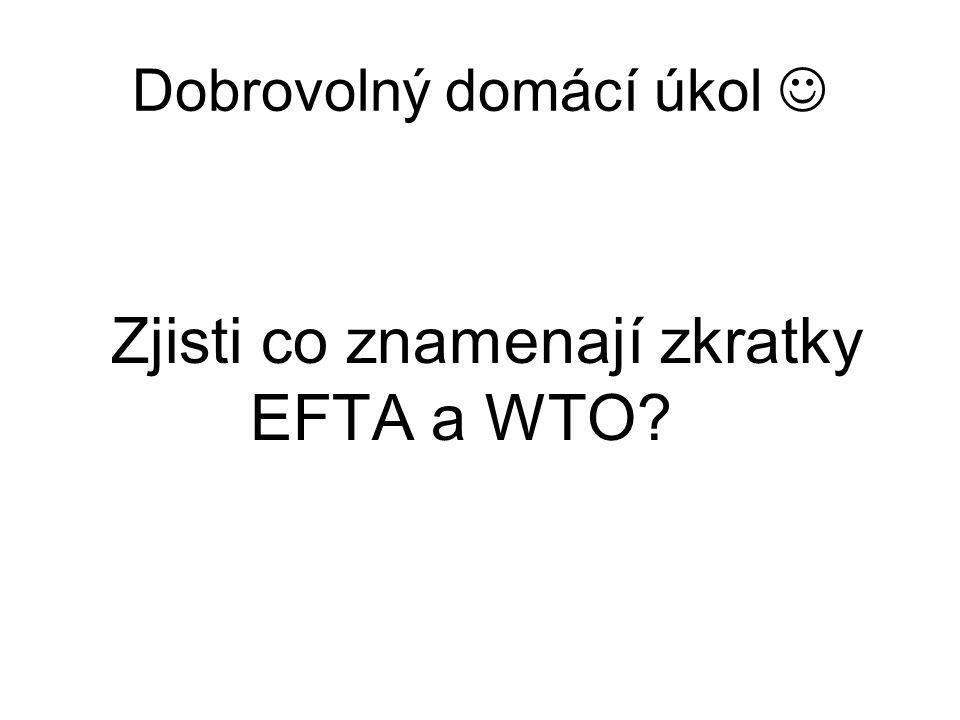 Dobrovolný domácí úkol Zjisti co znamenají zkratky EFTA a WTO