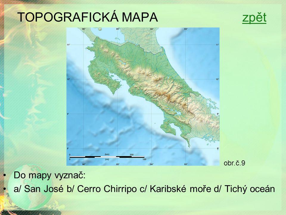 TOPOGRAFICKÁ MAPA zpětzpět Do mapy vyznač: a/ San José b/ Cerro Chirripo c/ Karibské moře d/ Tichý oceán obr.č.9