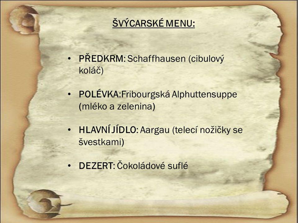 ŠVÝCARSKÉ MENU: PŘEDKRM: Schaffhausen (cibulový koláč) POLÉVKA:Fribourgská Alphuttensuppe (mléko a zelenina) HLAVNÍ JÍDLO: Aargau (telecí nožičky se š