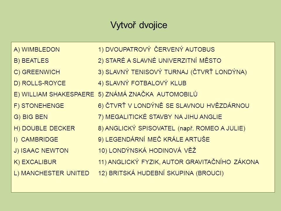 A) WIMBLEDON1) DVOUPATROVÝ ČERVENÝ AUTOBUS B) BEATLES2) STARÉ A SLAVNÉ UNIVERZITNÍ MĚSTO C) GREENWICH3) SLAVNÝ TENISOVÝ TURNAJ (ČTVRŤ LONDÝNA) D) ROLLS-ROYCE4) SLAVNÝ FOTBALOVÝ KLUB E) WILLIAM SHAKESPAERE5) ZNÁMÁ ZNAČKA AUTOMOBILŮ F) STONEHENGE6) ČTVRŤ V LONDÝNĚ SE SLAVNOU HVĚZDÁRNOU G) BIG BEN7) MEGALITICKÉ STAVBY NA JIHU ANGLIE H) DOUBLE DECKER8) ANGLICKÝ SPISOVATEL (např.