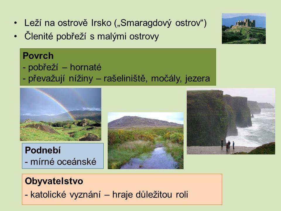 """Leží na ostrově Irsko (""""Smaragdový ostrov"""") Členité pobřeží s malými ostrovy Povrch - pobřeží – hornaté - převažují nížiny – rašeliniště, močály, jeze"""